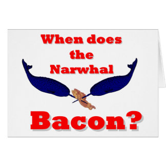 When does the Narwhal bacon Greeting Cards