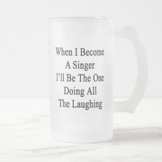 When I Become A Singer I'll Be The One Doing All T Frosted Glass Mug