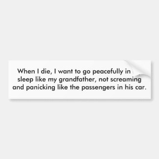 When I die, I want to go peacefully in my sleep. Bumper Stickers