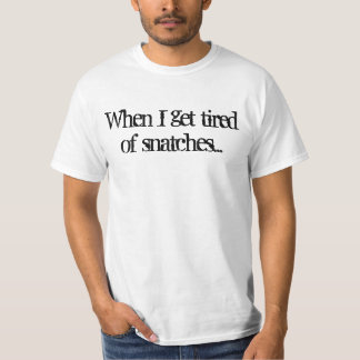 When I get tired of snatches... T-Shirt