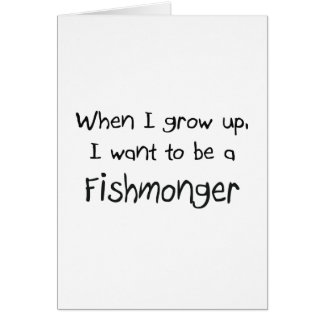 When I grow up I want to be a Fishmonger Greeting Cards