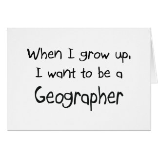 When I grow up I want to be a Geographer Card