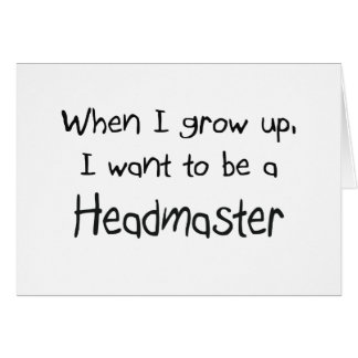 When I grow up I want to be a Headmaster Greeting Cards