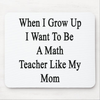 When I Grow Up I Want To Be A Math Teacher Like My Mouse Pad