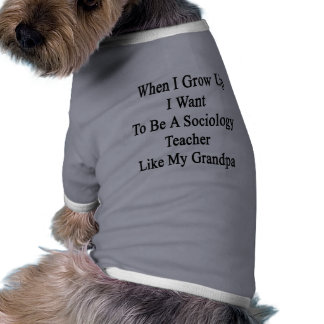 When I Grow Up I Want To Be A Sociology Teacher Li Dog T Shirt