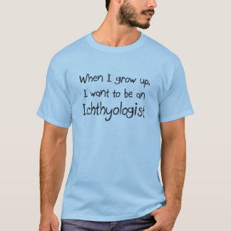 When I grow up I want to be an Ichthyologist T-Shirt