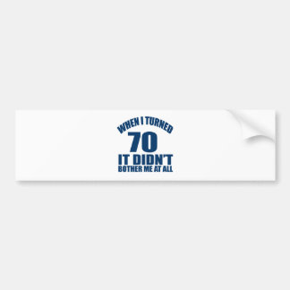 WHEN I TURNED 70 IT DID NOT BOTHER ME AT ALL BUMPER STICKER