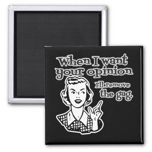 When I Want Your Opinion I'll Remove The Gag B&W Magnets