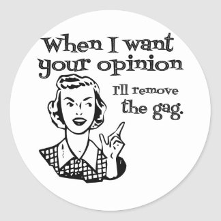 When I Want Your Opinion I'll Remove The Gag B&W Round Sticker