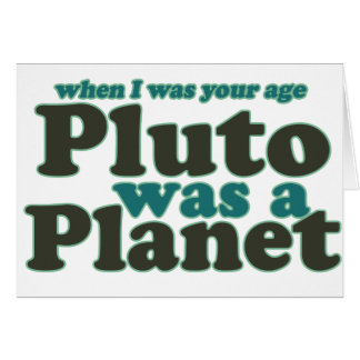 When I was your age Pluto was a planet Card