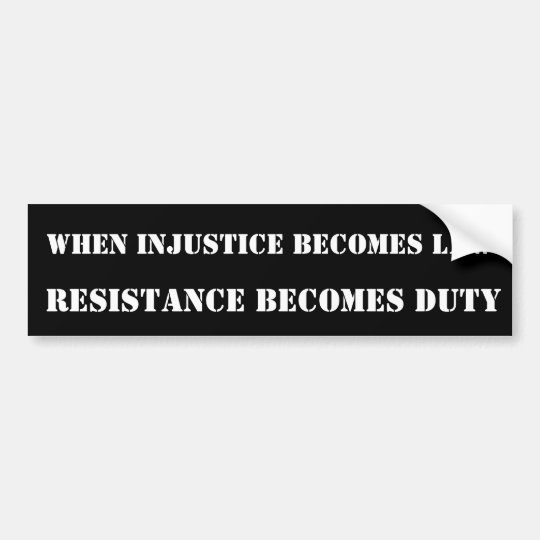 WHEN INJUSTICE BECOMES LAW, RESISTANCE BECOMES ... BUMPER STICKER