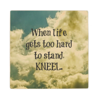 When Life gets too hard to stand, Kneel Quote Wood Coaster