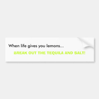 When life gives you lemons..., BREAK OUT THE TE... Bumper Sticker