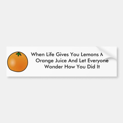 When life gives you lemons make orange juice stick bumper stickers