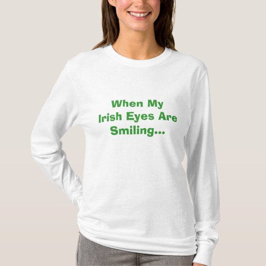 When My Irish Eyes Are Smiling... T-Shirt