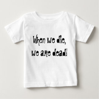 When we die, we are dead! baby T-Shirt