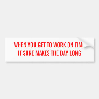 WHEN YOU GET TO WORK ON TIME BUMPER STICKER
