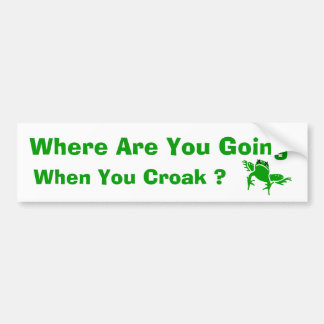 Where Are You Going When You Croak ? Bumper Sticker