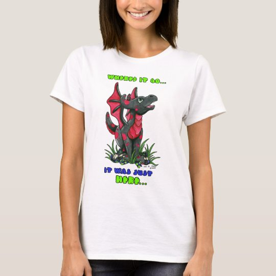 """Where did it go It was JUST Here"""" cute baby dragon T-Shirt"""