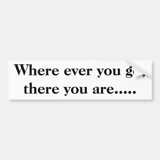 Where ever you go, there you are..... bumper sticker
