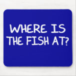 WHERE IS THE FISH AT? MOUSEPADS