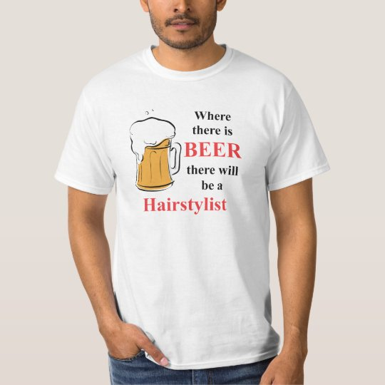 Where there is Beer - hairstylist T-Shirt