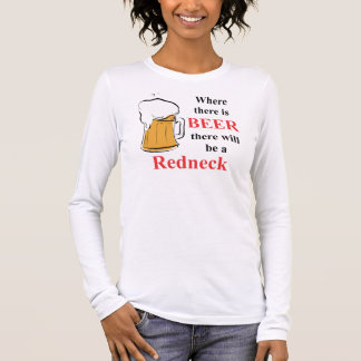 Where there is Beer - Redneck Long Sleeve T-Shirt