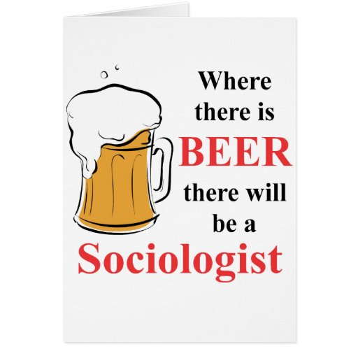 Where there is Beer - Sociologist Greeting Cards