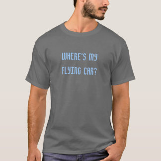 """Where's my flying car?"" T-shirt"