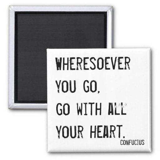 Wheresoever you go, go with all your heart refrigerator magnets