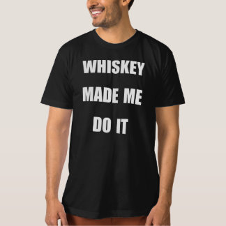 WHISKEY MADE ME DO IT. T-Shirt