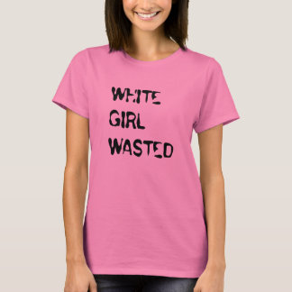 """""""White Girl Wasted"""" t-shirt"""