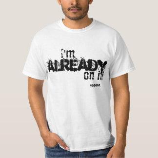 White T-Shirt saying I'm already on it.