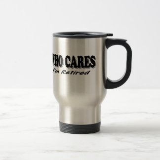 Who Cares - I'm Retired Travel Mug