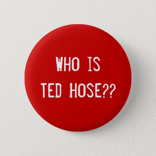 Who is Ted Hose?? 6 Cm Round Badge