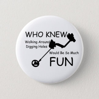 Who Knew Walking, Digging Holes Would Be So Fun 6 Cm Round Badge