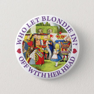 WHO LET BLONDIE IN? OFF WITH HERE HEAD! 6 CM ROUND BADGE