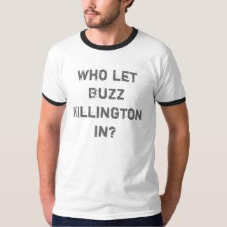 Who let Buzz Killington in? T Shirts