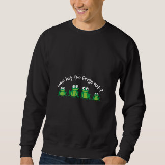 Who Let The Frogs Out? Sweatshirt