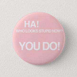 Who looks stupid now? 6 cm round badge
