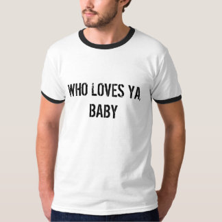 WHO LOVES YA, BABY T-Shirt