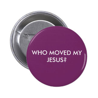WHO MOVED MY JESUS? 6 CM ROUND BADGE