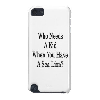 Who Needs A Kid When You Have A Sea Lion iPod Touch 5G Covers