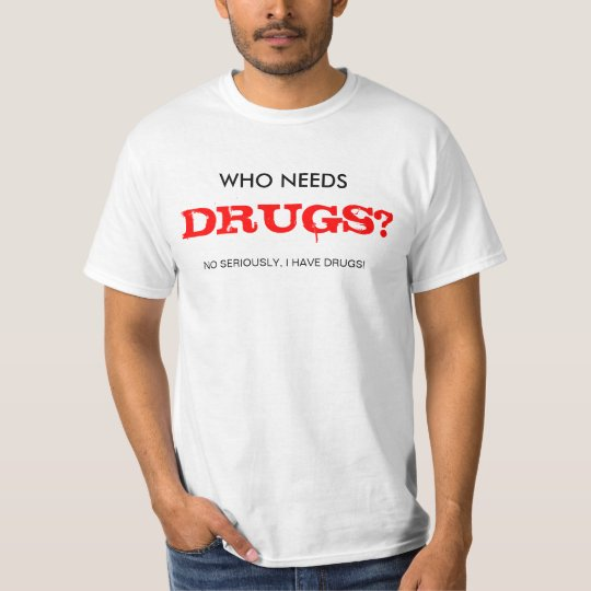 WHO NEEDS DRUGS? T-Shirt
