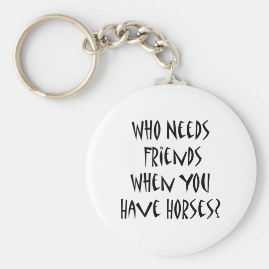 Who Needs Friends When You Have Horses Basic Round Button Key Ring