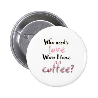 Who needs love When I have coffee? 6 Cm Round Badge