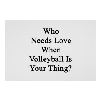 Who Needs Love When Volleyball Is Your Thing Poster