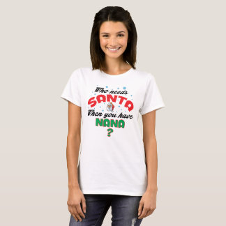 WHO NEEDS SANTA WHEN YOU HAVE NANA.. T-Shirt