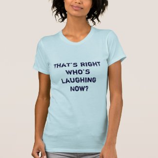 Who s Laughing Now T Shirts