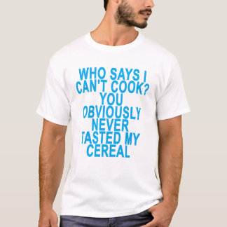 WHO SAYS I CAN'T COOK YOU OBVIOUSLY NEVER TASTED M T-Shirt